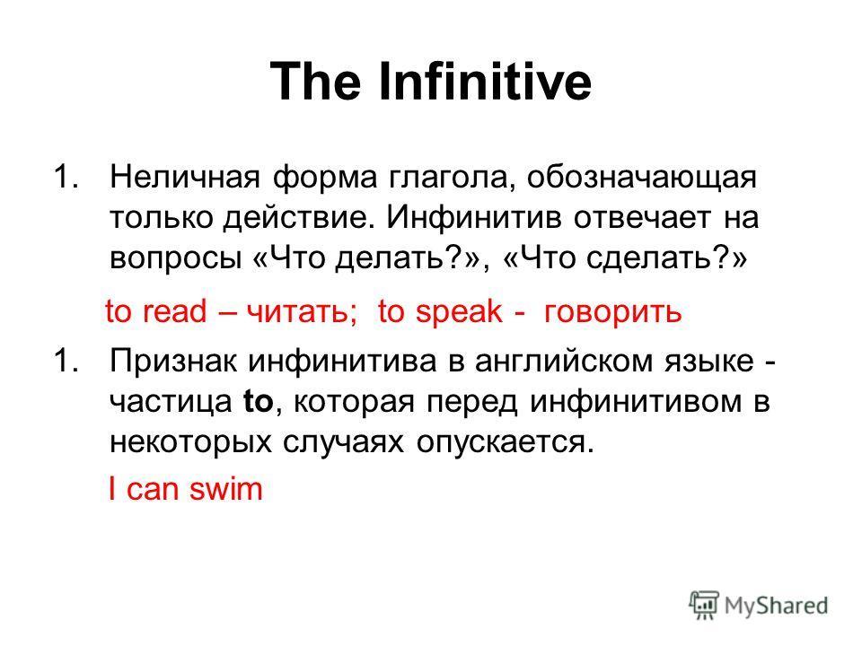 The Infinitive 1.Неличная форма глагола, обозначающая только действие. Инфинитив отвечает на вопросы «Что делать?», «Что сделать?» to read – читать; to speak - говорить 1.Признак инфинитива в английском языке - частица to, которая перед инфинитивом в
