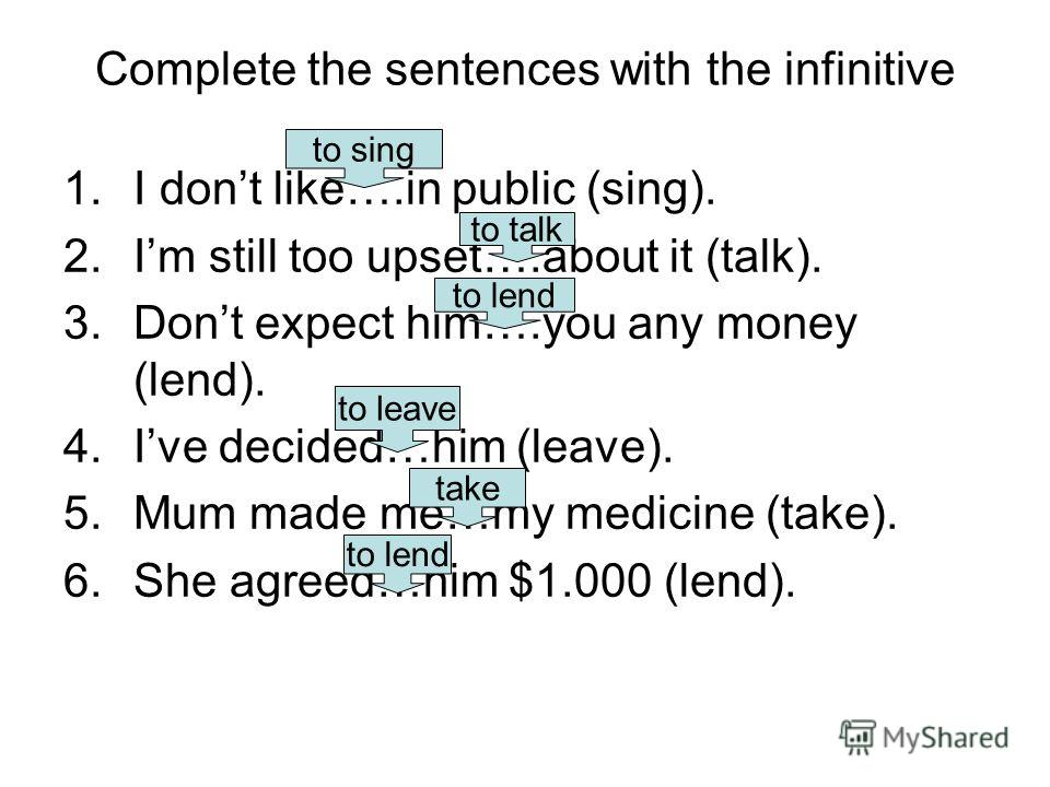 Complete the sentences with the infinitive 1.I dont like….in public (sing). 2.Im still too upset….about it (talk). 3.Dont expect him….you any money (lend). 4.Ive decided…him (leave). 5.Mum made me…my medicine (take). 6.She agreed…him $1.000 (lend). t