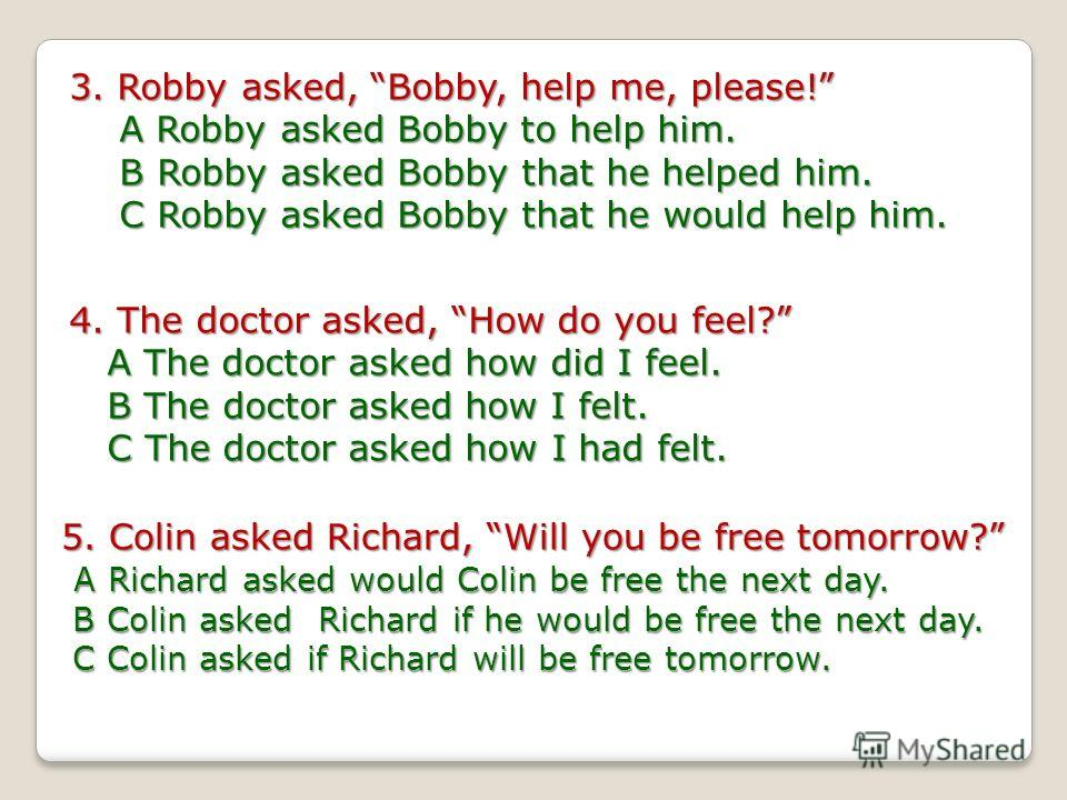 3. Robby asked, Bobby, help me, please! A Robby asked Bobby to help him. B Robby asked Bobby that he helped him. C Robby asked Bobby that he would help him. 4. The doctor asked, How do you feel? A The doctor asked how did I feel. B The doctor asked h