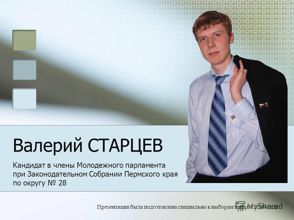 Валерий СТАРЦЕВ Кандидат в члены Молодежного парламента при Законодательном Собрании Пермского края по округу 28 Презентация была подготовлена специально к выборам в марте 2009 года