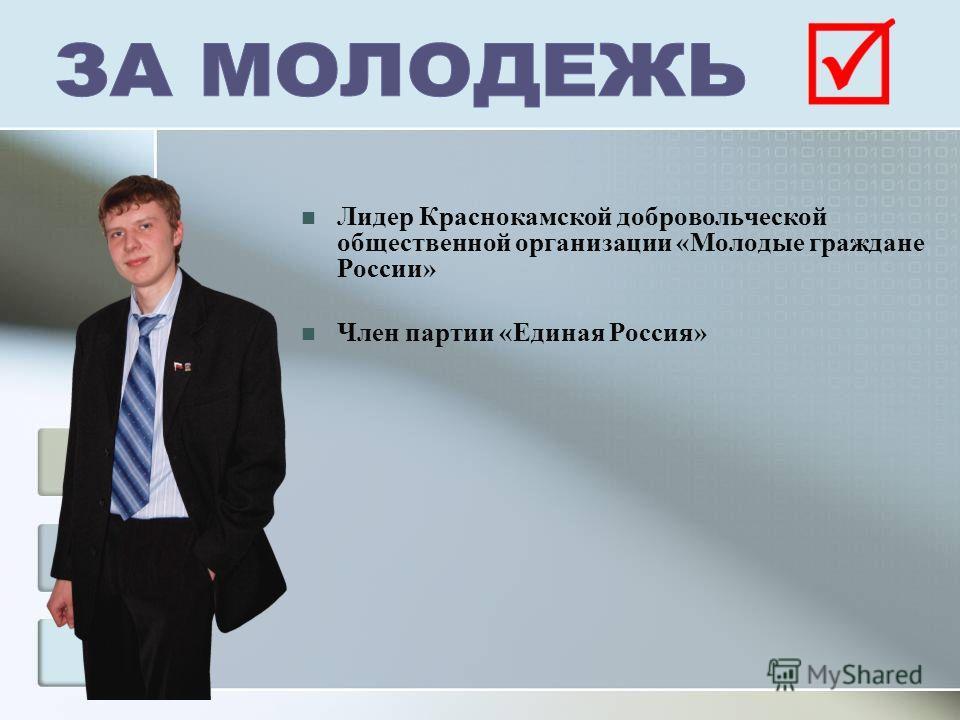 Лидер Краснокамской добровольческой общественной организации «Молодые граждане России» Член партии «Единая Россия»