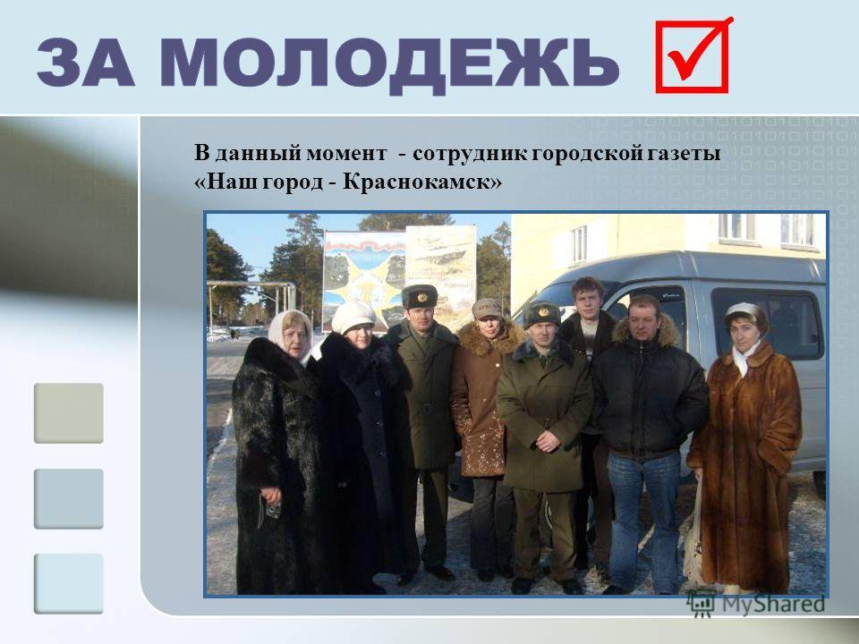 В данный момент - сотрудник городской газеты «Наш город - Краснокамск»