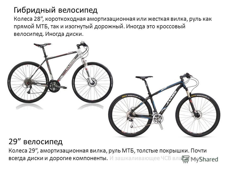 Гибридный велосипед Колеса 28, короткоходная амортизационная или жесткая вилка, руль как прямой МТБ, так и изогнутый дорожный. Иногда это кроссовый велосипед. Иногда диски. 29 велосипед Колеса 29, амортизационная вилка, руль МТБ, толстые покрышки. По