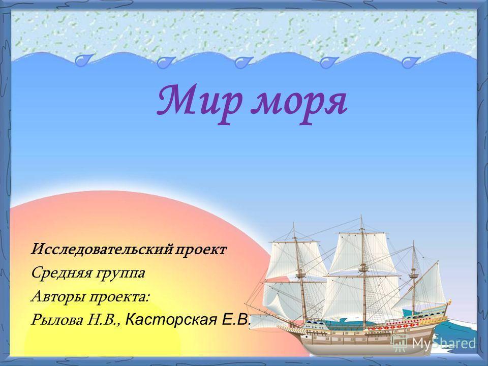 Исследовательский проект Средняя группа Авторы проекта: Рылова Н.В., Касторская Е.В. Мир моря