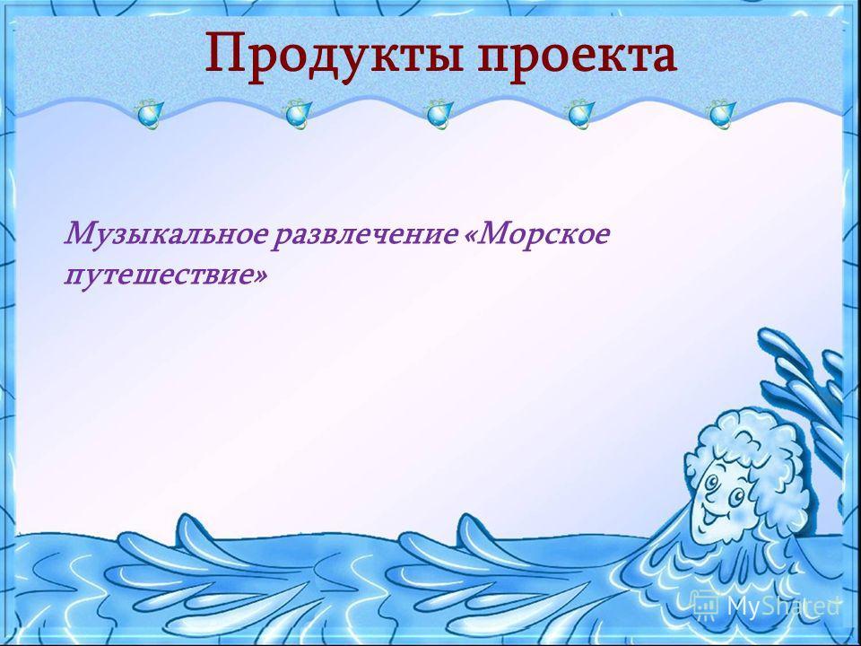 Продукты проекта Музыкальное развлечение «Морское путешествие»