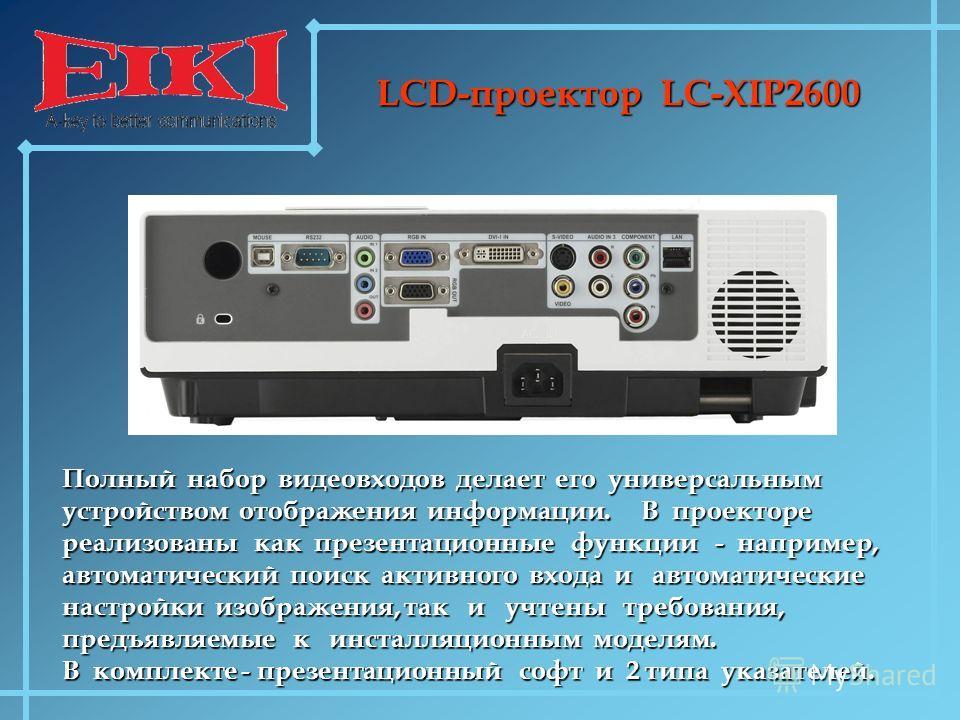 LCD-проектор LC-XIP2600 Полный набор видеовходов делает его универсальным устройством отображения информации. В проекторе реализованы как презентационные функции - например, автоматический поиск активного входа и автоматические настройки изображения,
