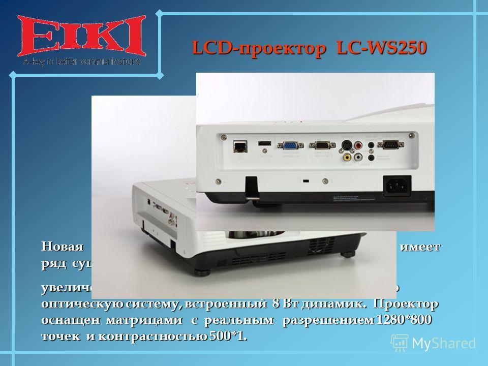 LCD-проектор LC-WS250 Новая модель суперкороткофокусного проектора имеет ряд существенных улучшений и изменений: увеличенный световой поток – 2500 ANSI Lm, новую оптическую систему, встроенный 8 Вт динамик. Проектор оснащен матрицами с реальным разре