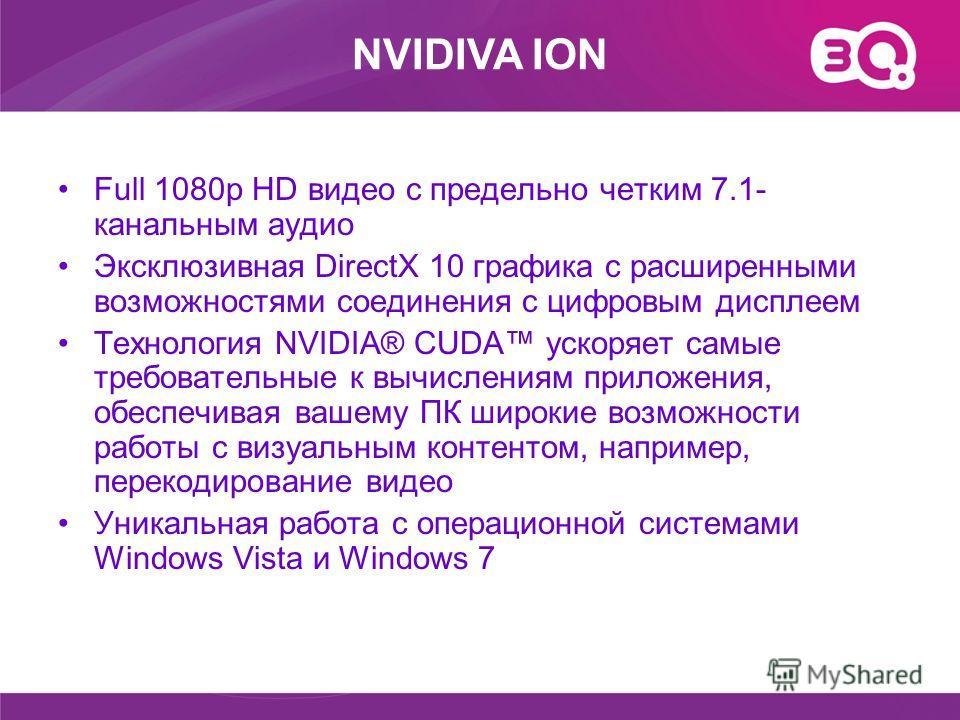 Full 1080p HD видео с предельно четким 7.1- канальным аудио Эксклюзивная DirectX 10 графика с расширенными возможностями соединения с цифровым дисплеем Технология NVIDIA® CUDA ускоряет самые требовательные к вычислениям приложения, обеспечивая вашему