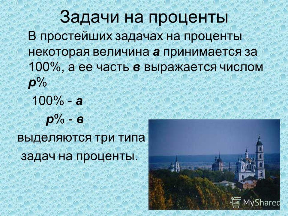 Задачи на проценты В простейших задачах на проценты некоторая величина а принимается за 100%, а ее часть в выражается числом p% 100% - а p% - в выделяются три типа задач на проценты.