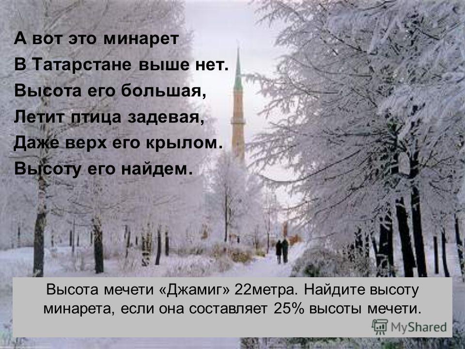 А вот это минарет В Татарстане выше нет. Высота его большая, Летит птица задевая, Даже верх его крылом. Высоту его найдем. Высота мечети «Джамиг» 22метра. Найдите высоту минарета, если она составляет 25% высоты мечети.
