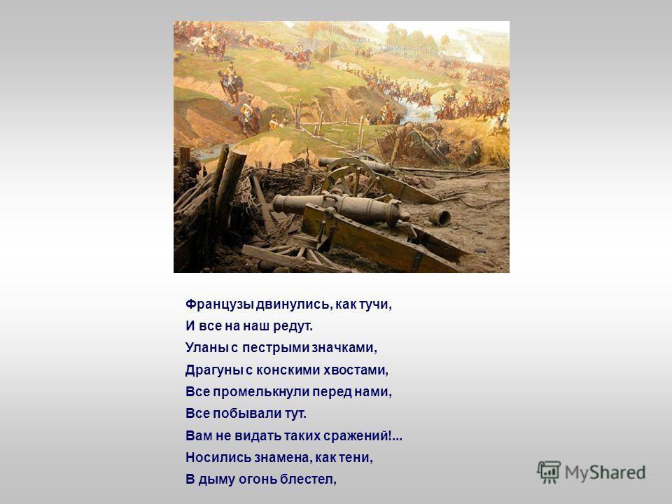 И молвил он, свернув очами: «Ребята! не Москва ль за нами? Умремте ж под Москвой, Как наши братья умирали!» И умереть мы обещали, И клятву верности сдержали Мы в Бородинский бой. Ну ж был денек! Сквозь дым летучий
