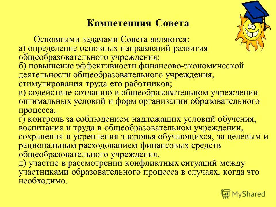 Компетенция Совета Основными задачами Совета являются: а) определение основных направлений развития общеобразовательного учреждения; б) повышение эффективности финансово-экономической деятельности общеобразовательного учреждения, стимулирования труда
