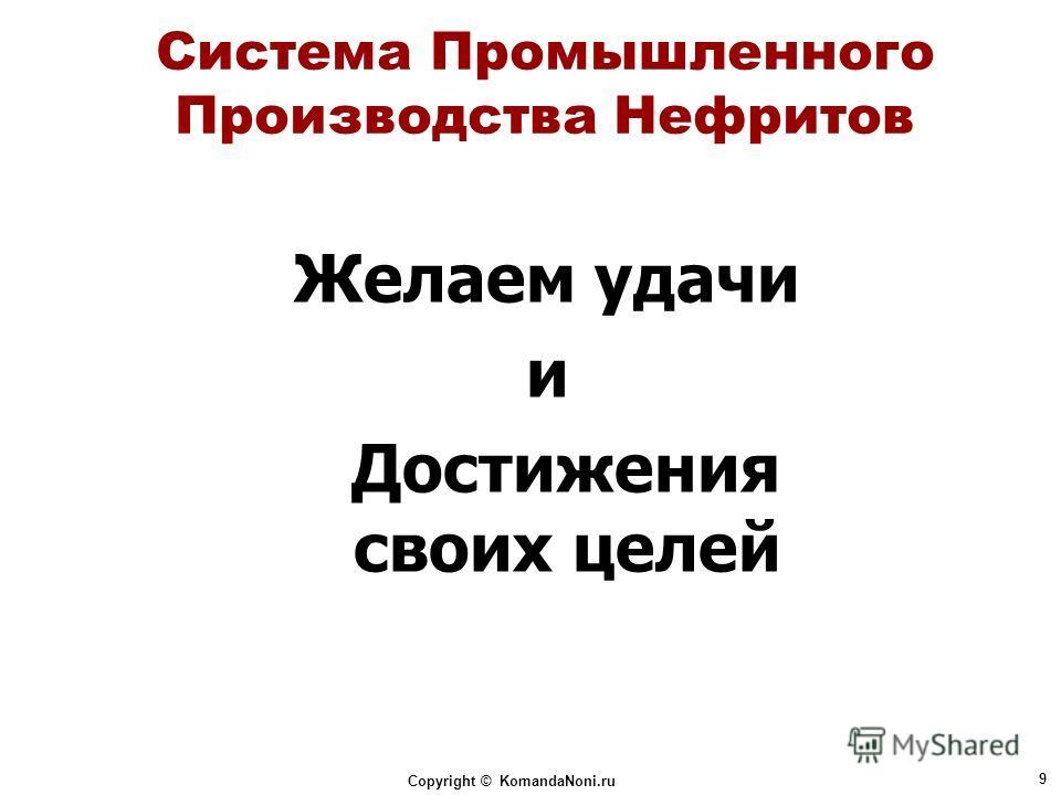 Copyright © KomandaNoni.ru 9 Система Промышленного Производства Нефритов Желаем удачи и Достижения своих целей