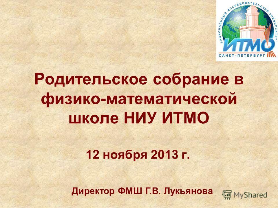 Родительское собрание в физико-математической школе НИУ ИТМО 12 ноября 2013 г. Директор ФМШ Г.В. Лукьянова