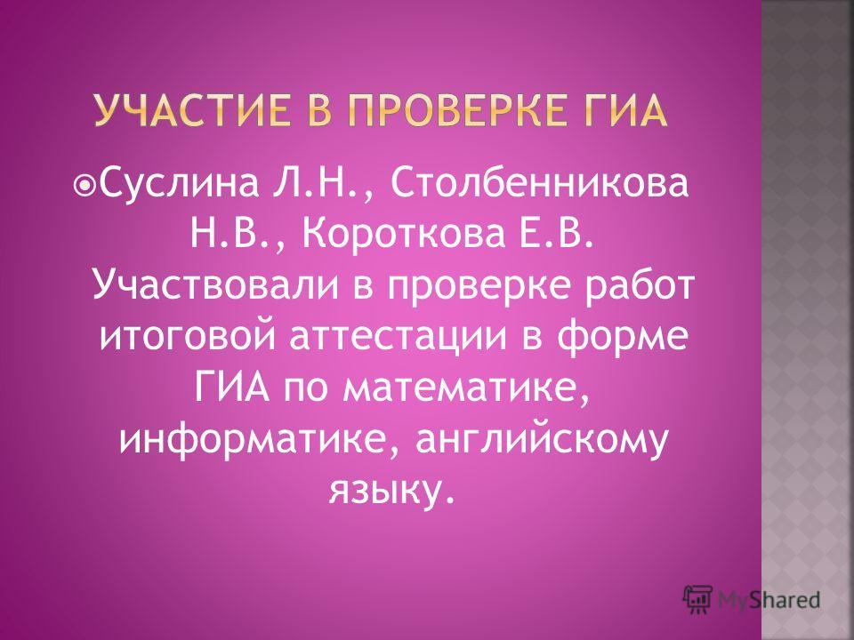 Суслина Л.Н., Столбенникова Н.В., Короткова Е.В. Участвовали в проверке работ итоговой аттестации в форме ГИА по математике, информатике, английскому языку.