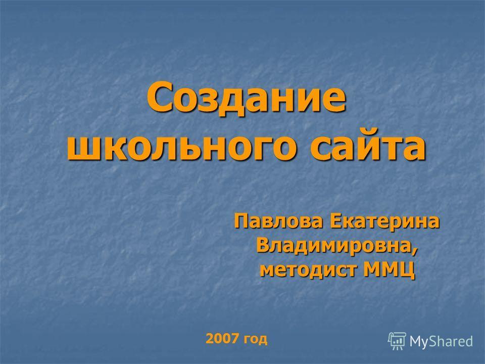 Создание школьного сайта Павлова Екатерина Владимировна, методист ММЦ 2007 год