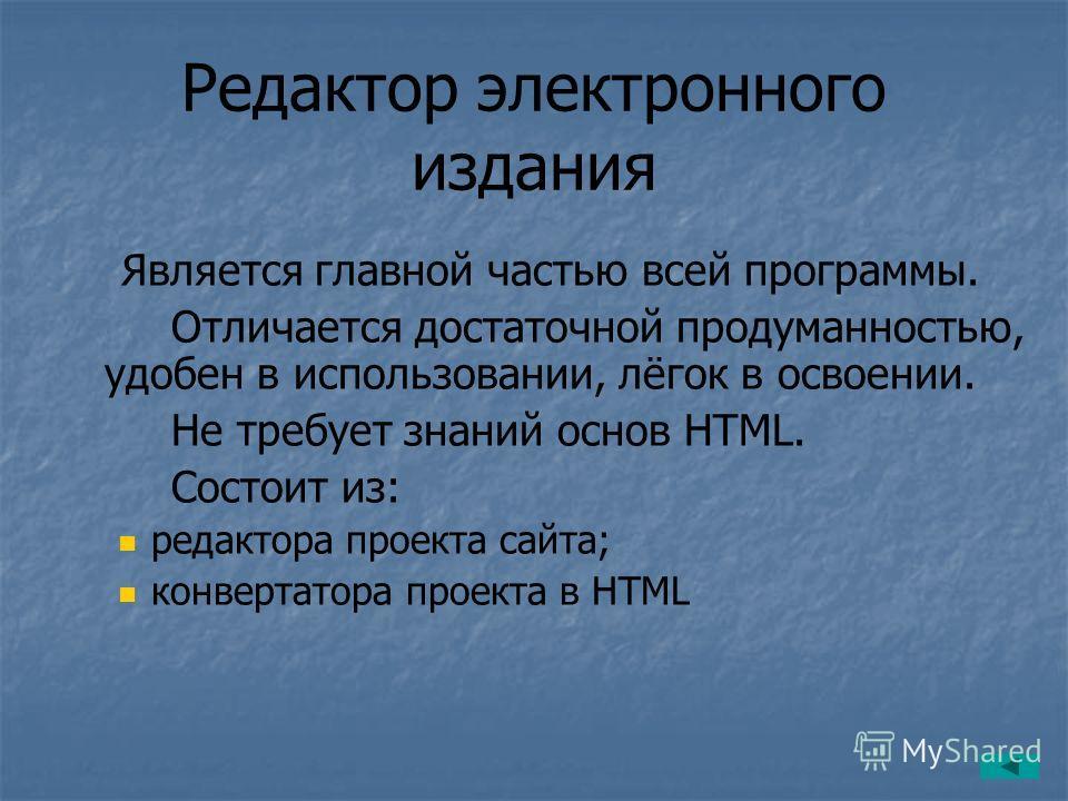 Редактор электронного издания Является главной частью всей программы. Отличается достаточной продуманностью, удобен в использовании, лёгок в освоении. Не требует знаний основ HTML. Состоит из: редактора проекта сайта; конвертатора проекта в HTML