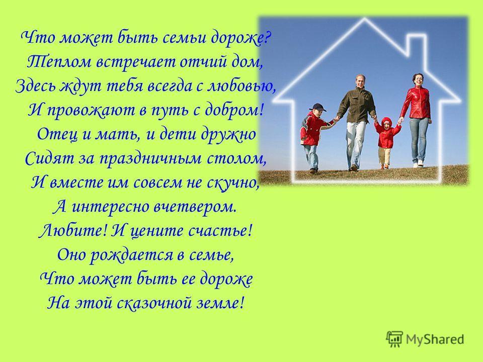 Что может быть семьи дороже? Теплом встречает отчий дом, Здесь ждут тебя всегда с любовью, И провожают в путь с добром! Отец и мать, и дети дружно Сидят за праздничным столом, И вместе им совсем не скучно, А интересно вчетвером. Любите! И цените счас