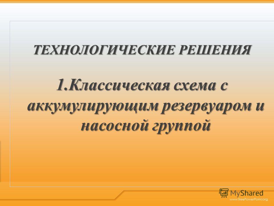 ТЕХНОЛОГИЧЕСКИЕ РЕШЕНИЯ 1.Классическая схема с аккумулирующим резервуаром и насосной группой