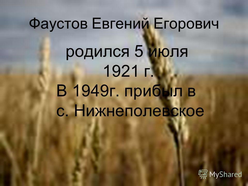 Фаустов Евгений Егорович родился 5 июля 1921 г. В 1949г. прибыл в с. Нижнеполевское