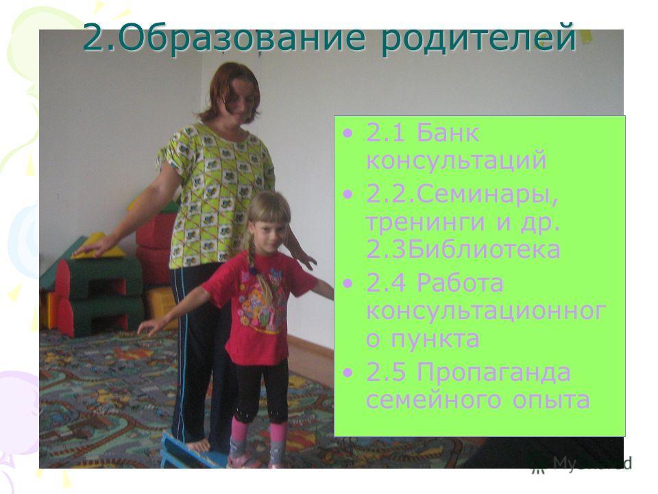 2.Образование родителей 2.1 Банк консультаций 2.2.Семинары, тренинги и др. 2.3Библиотека 2.4 Работа консультационног о пункта 2.5 Пропаганда семейного опыта