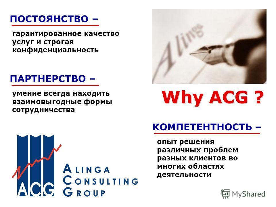 Why ACG ? ПОСТОЯНСТВО – ПАРТНЕРСТВО – КОМПЕТЕНТНОСТЬ – гарантированное качество услуг и строгая конфиденциальность умение всегда находить взаимовыгодные формы сотрудничества опыт решения различных проблем разных клиентов во многих областях деятельнос