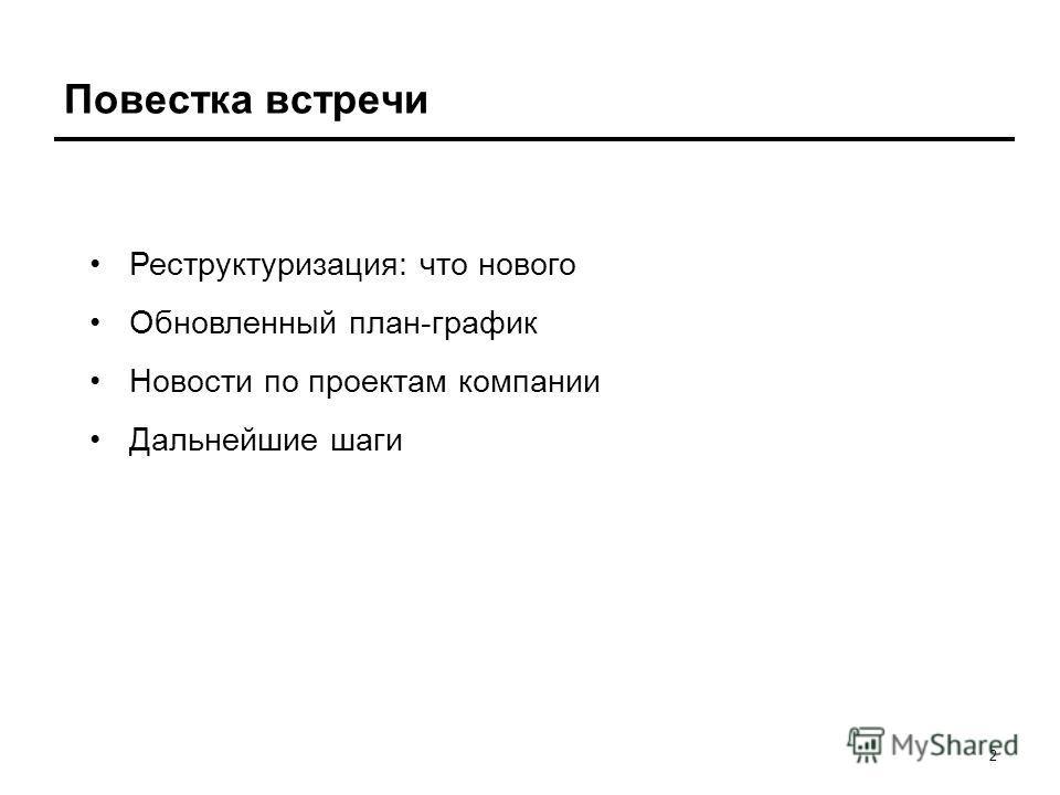 2 Повестка встречи Реструктуризация: что нового Обновленный план-график Новости по проектам компании Дальнейшие шаги