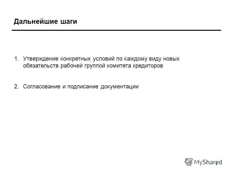 77 Дальнейшие шаги 1.Утверждение конкретных условий по каждому виду новых обязательств рабочей группой комитета кредиторов 2.Согласование и подписание документации