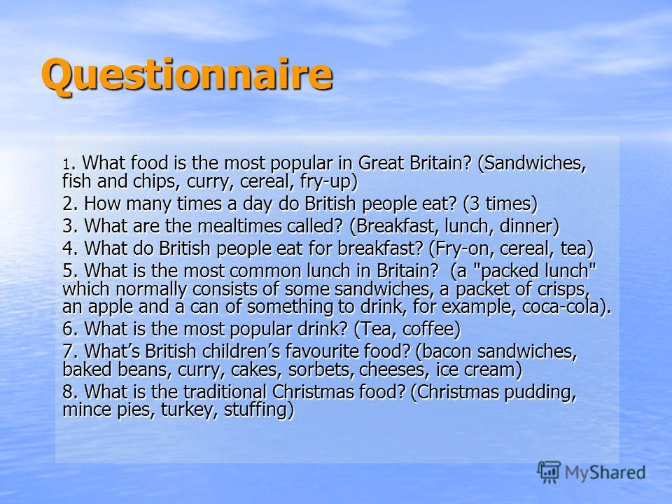 Questionnaire 1. What food is the most popular in Great Britain? (Sandwiches, fish and chips, curry, cereal, fry-up) 2. How many times a day do British people eat? (3 times) 3. What are the mealtimes called? (Breakfast, lunch, dinner) 4. What do Brit
