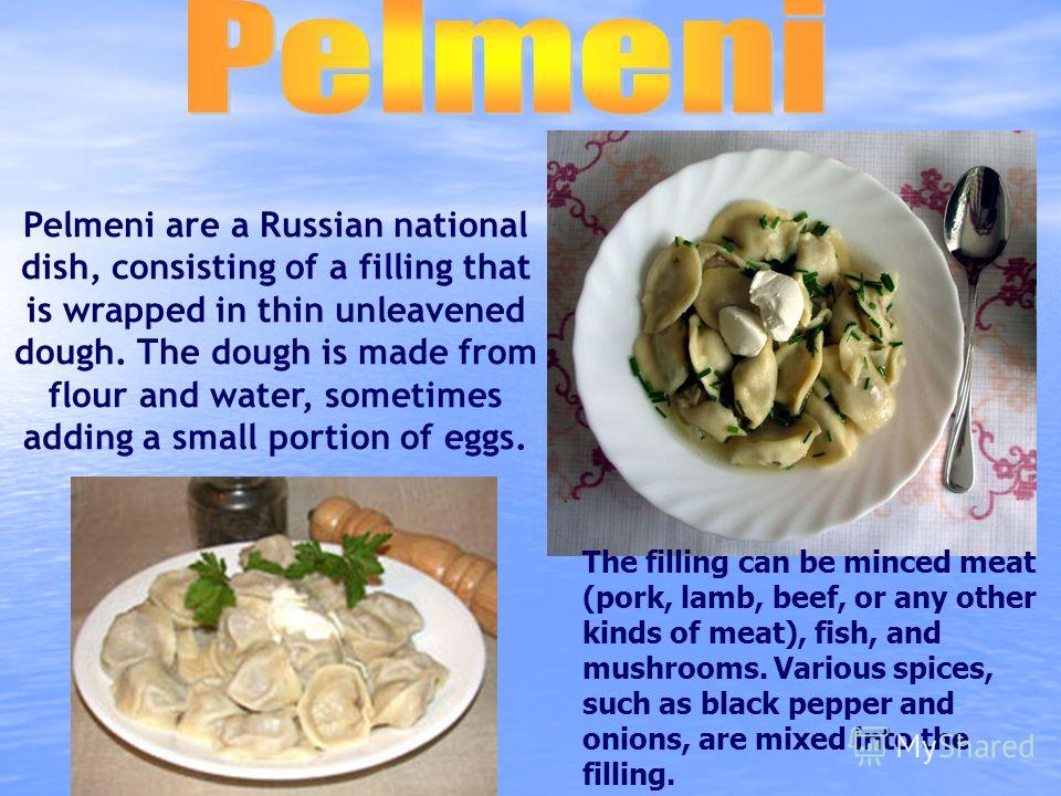 Pelmeni are a Russian national dish, consisting of a filling that is wrapped in thin unleavened dough. The dough is made from flour and water, sometimes adding a small portion of eggs. The filling can be minced meat (pork, lamb, beef, or any other ki