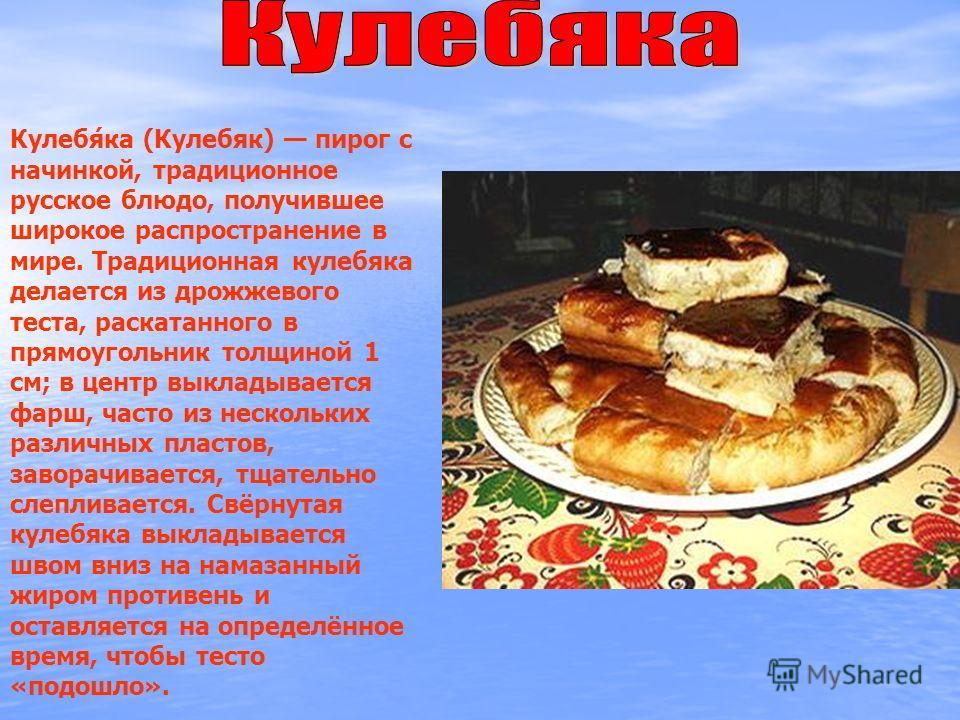 Кулебя́ка (Кулебяк) пирог с начинкой, традиционное русское блюдо, получившее широкое распространение в мире. Традиционная кулебяка делается из дрожжевого теста, раскатанного в прямоугольник толщиной 1 см; в центр выкладывается фарш, часто из нескольк