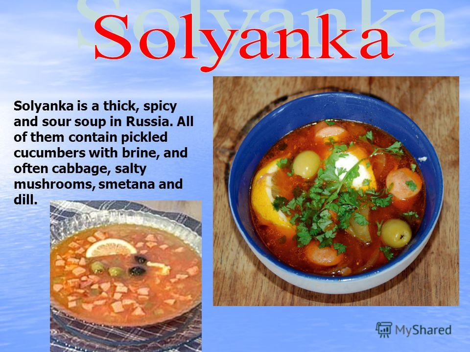 Solyanka is a thick, spicy and sour soup in Russia. All of them contain pickled cucumbers with brine, and often cabbage, salty mushrooms, smetana and dill.