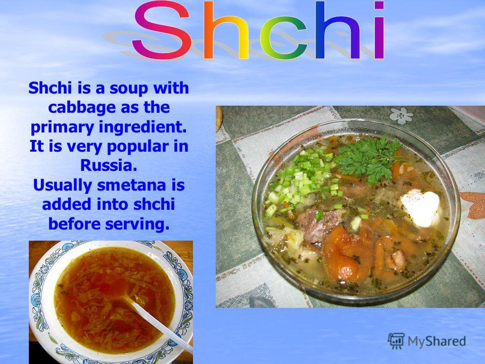 Shchi is a soup with cabbage as the primary ingredient. It is very popular in Russia. Usually smetana is added into shchi before serving.