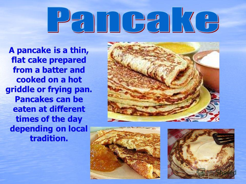 A pancake is a thin, flat cake prepared from a batter and cooked on a hot griddle or frying pan. Pancakes can be eaten at different times of the day depending on local tradition.