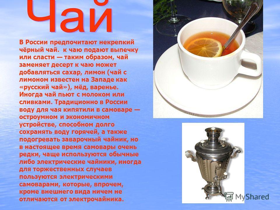 В России предпочитают некрепкий чёрный чай. к чаю подают выпечку или сласти таким образом, чай заменяет десерт к чаю может добавляться сахар, лимон (чай с лимоном известен на Западе как «русский чай»), мёд, варенье. Иногда чай пьют с молоком или слив