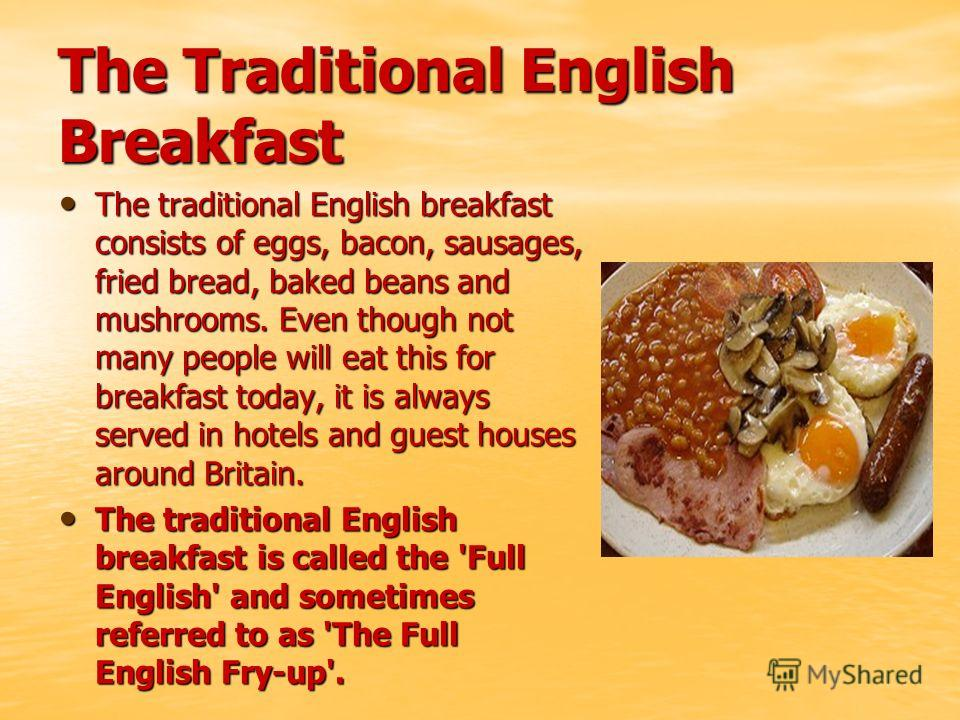 The Traditional English Breakfast The traditional English breakfast consists of eggs, bacon, sausages, fried bread, baked beans and mushrooms. Even though not many people will eat this for breakfast today, it is always served in hotels and guest hous
