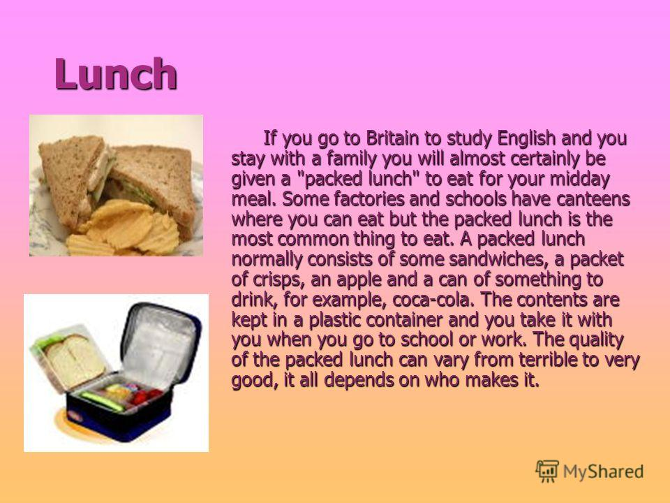 Lunch Lunch If you go to Britain to study English and you stay with a family you will almost certainly be given a