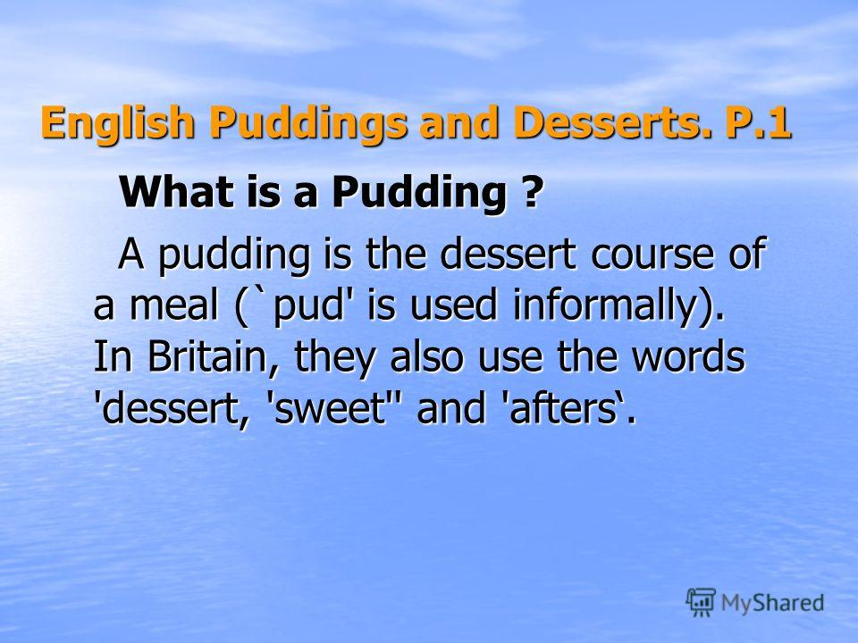 English Puddings and Desserts. Р.1 English Puddings and Desserts. Р.1 What is a Pudding ? A pudding is the dessert course of a meal (`pud' is used informally). In Britain, they also use the words 'dessert, 'sweet'' and 'afters.