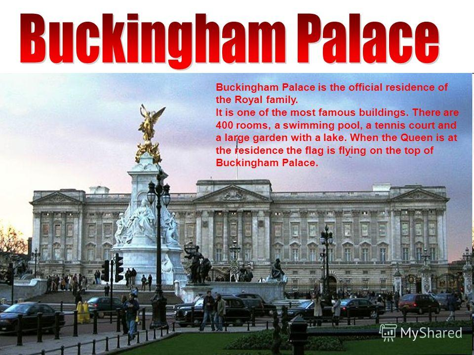 Buckingham Palace is the official residence of the Royal family. It is one of the most famous buildings. There are 400 rooms, a swimming pool, a tennis court and a large garden with a lake. When the Queen is at the residence the flag is flying on the