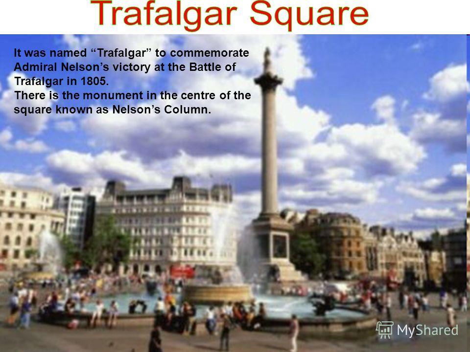 It was named Trafalgar to commemorate Admiral Nelsons victory at the Battle of Trafalgar in 1805. There is the monument in the centre of the square known as Nelsons Column.