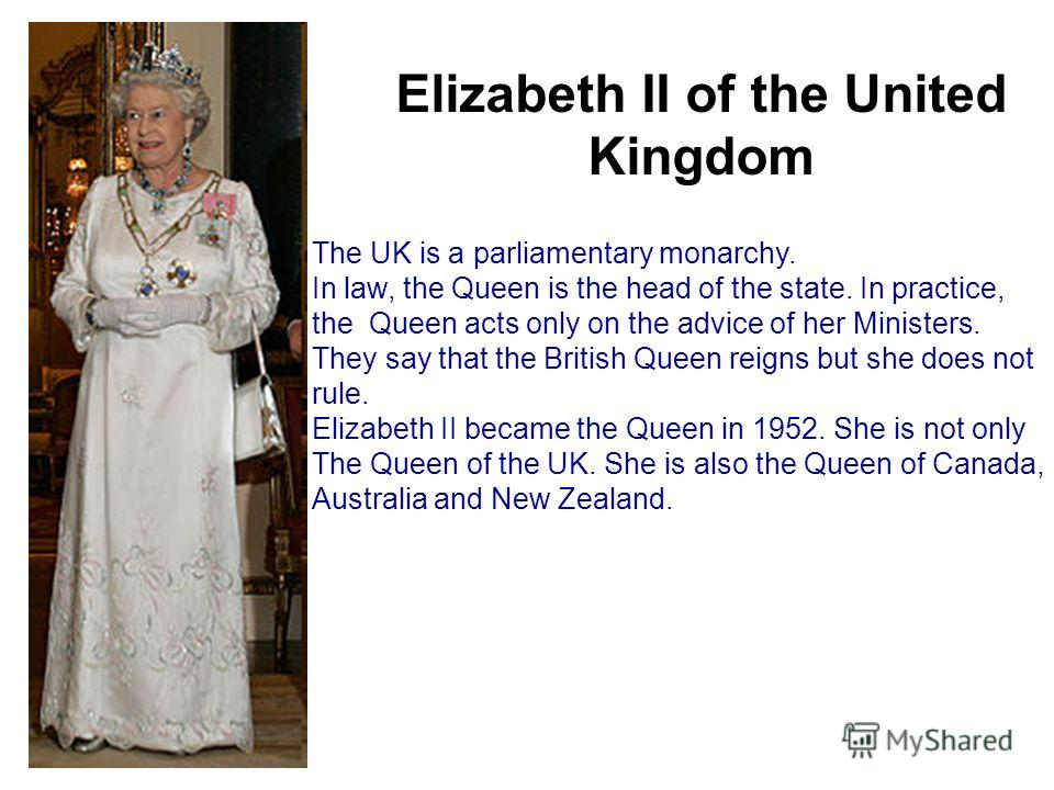 Elizabeth II of the United Kingdom The UK is a parliamentary monarchy. In law, the Queen is the head of the state. In practice, the Queen acts only on the advice of her Ministers. They say that the British Queen reigns but she does not rule. Elizabet