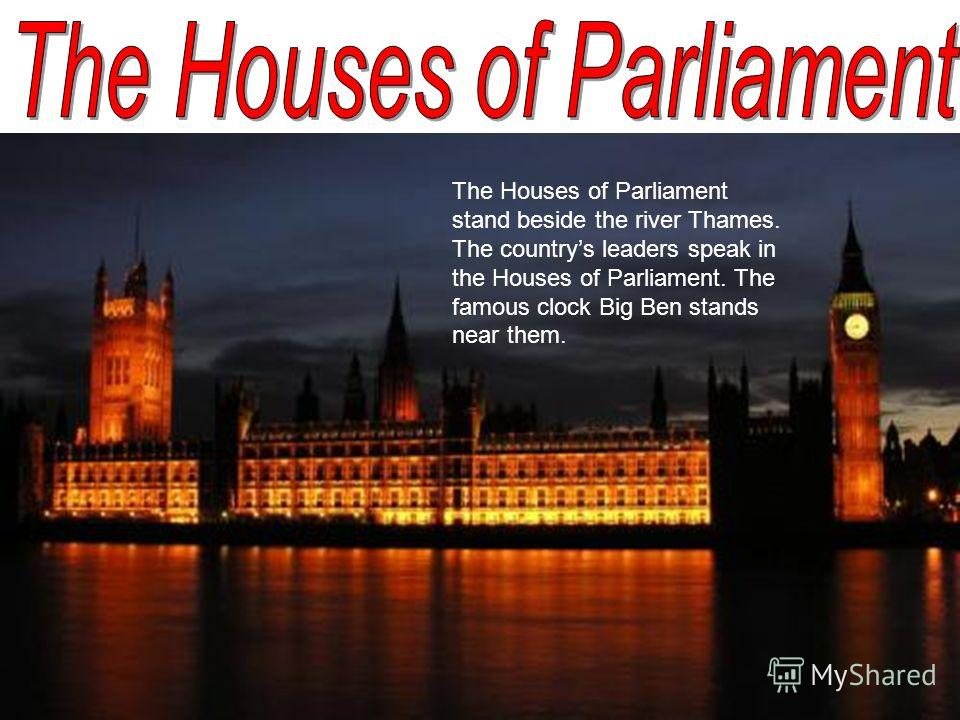 The Houses of Parliament stand beside the river Thames. The countrys leaders speak in the Houses of Parliament. The famous clock Big Ben stands near them.
