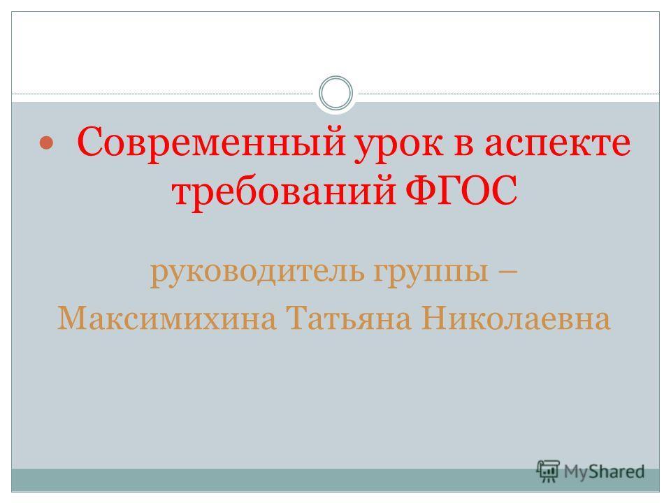 Современный урок в аспекте требований ФГОС руководитель группы – Максимихина Татьяна Николаевна