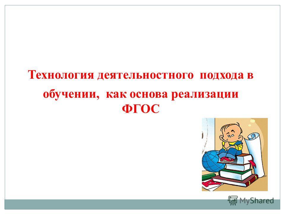 Технология деятельностного подхода в обучении, как основа реализации ФГОС