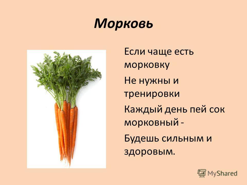 Морковь Если чаще есть морковку Не нужны и тренировки Каждый день пей сок морковный - Будешь сильным и здоровым.