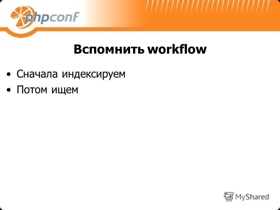 Вспомнить workflow Сначала индексируем Потом ищем