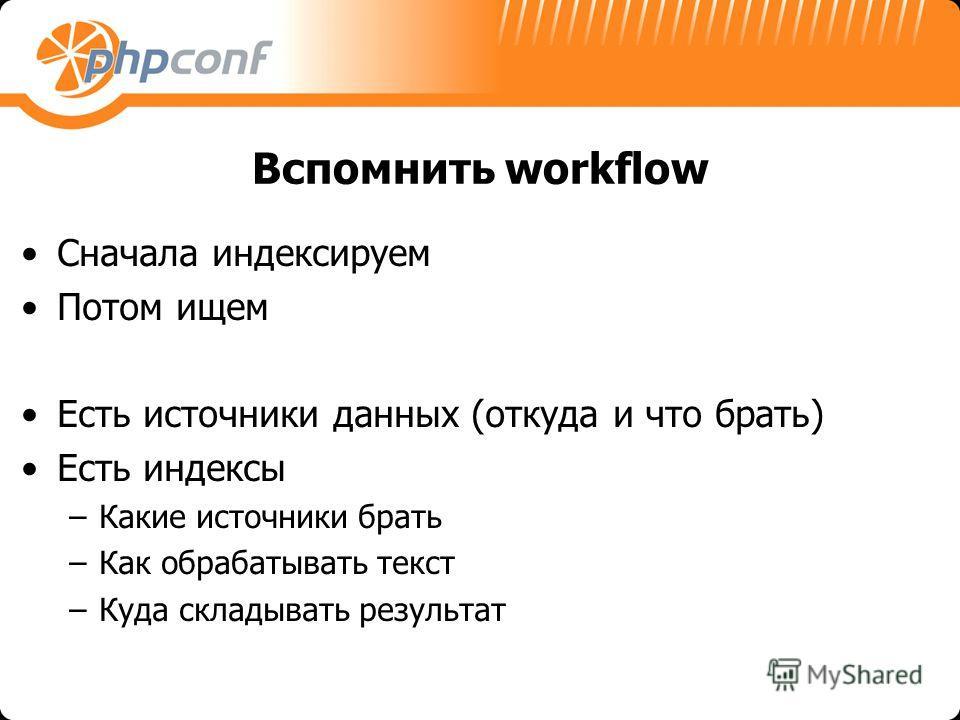 Вспомнить workflow Сначала индексируем Потом ищем Есть источники данных (откуда и что брать) Есть индексы –Какие источники брать –Как обрабатывать текст –Куда складывать результат