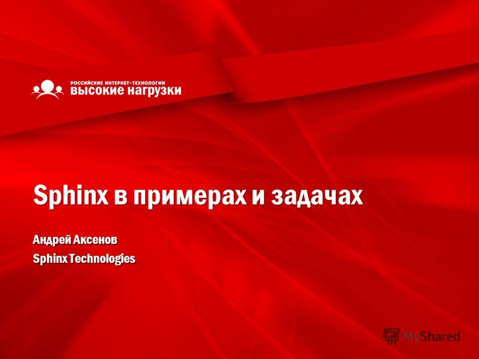 Sphinx в примерах и задачах Андрей Аксенов Sphinx Technologies Андрей Аксенов Sphinx Technologies