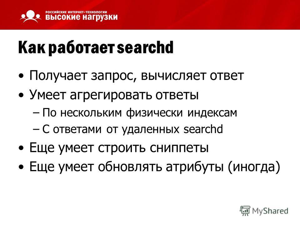 Как работает searchd Получает запрос, вычисляет ответ Умеет агрегировать ответы –По нескольким физически индексам –С ответами от удаленных searchd Еще умеет строить сниппеты Еще умеет обновлять атрибуты (иногда)