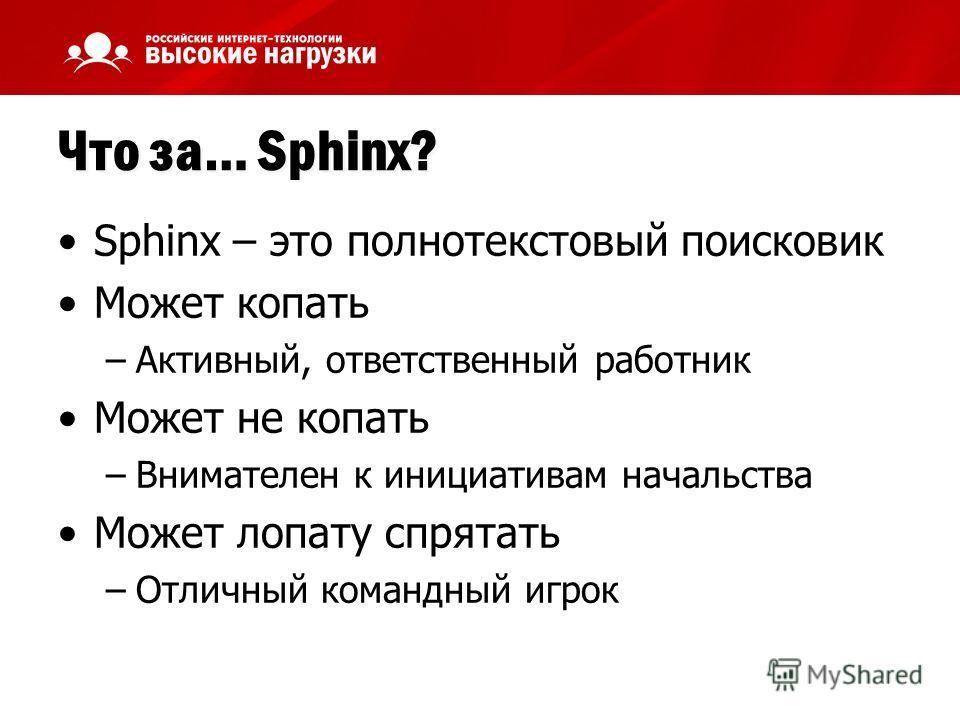 Что за… Sphinx? Sphinx – это полнотекстовый поисковик Может копать –Активный, ответственный работник Может не копать –Внимателен к инициативам начальства Может лопату спрятать –Отличный командный игрок